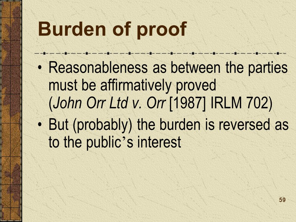 Burden of proof Reasonableness as between the parties must be affirmatively proved (John Orr Ltd v. Orr [1987] IRLM 702)